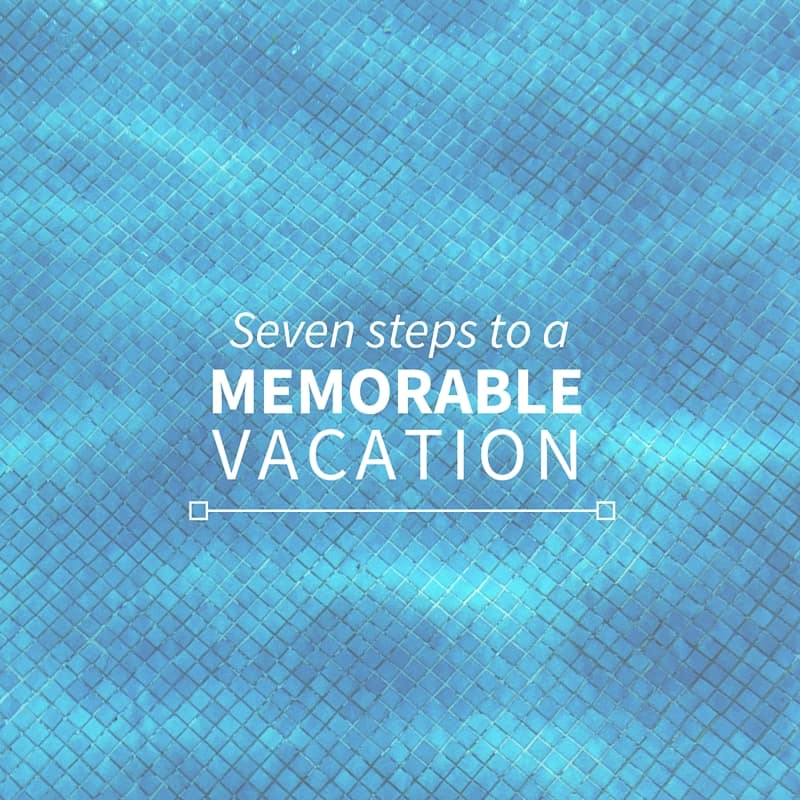 Seven steps to a plan a memorable vacation
