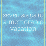 Use these 7 steps as a guide to plan a vacation with the purpose of making memories in mind.