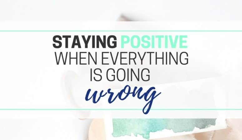 Staying Positive When Everything Is Going Wrong