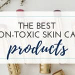 The Best Non-Toxic Skin Care Products - A these non-toxic products to you skin care routine for a better and safer beauty regimen. These products don't contain harmful irritants, so even you kids can use them!