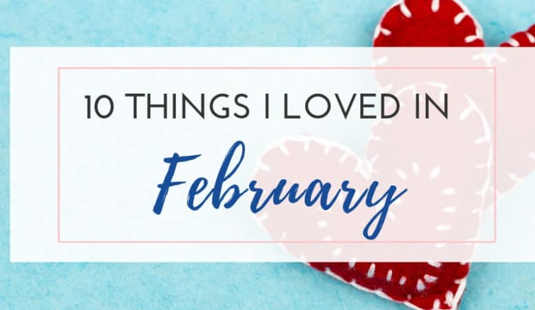 Things I Loved In February 2019